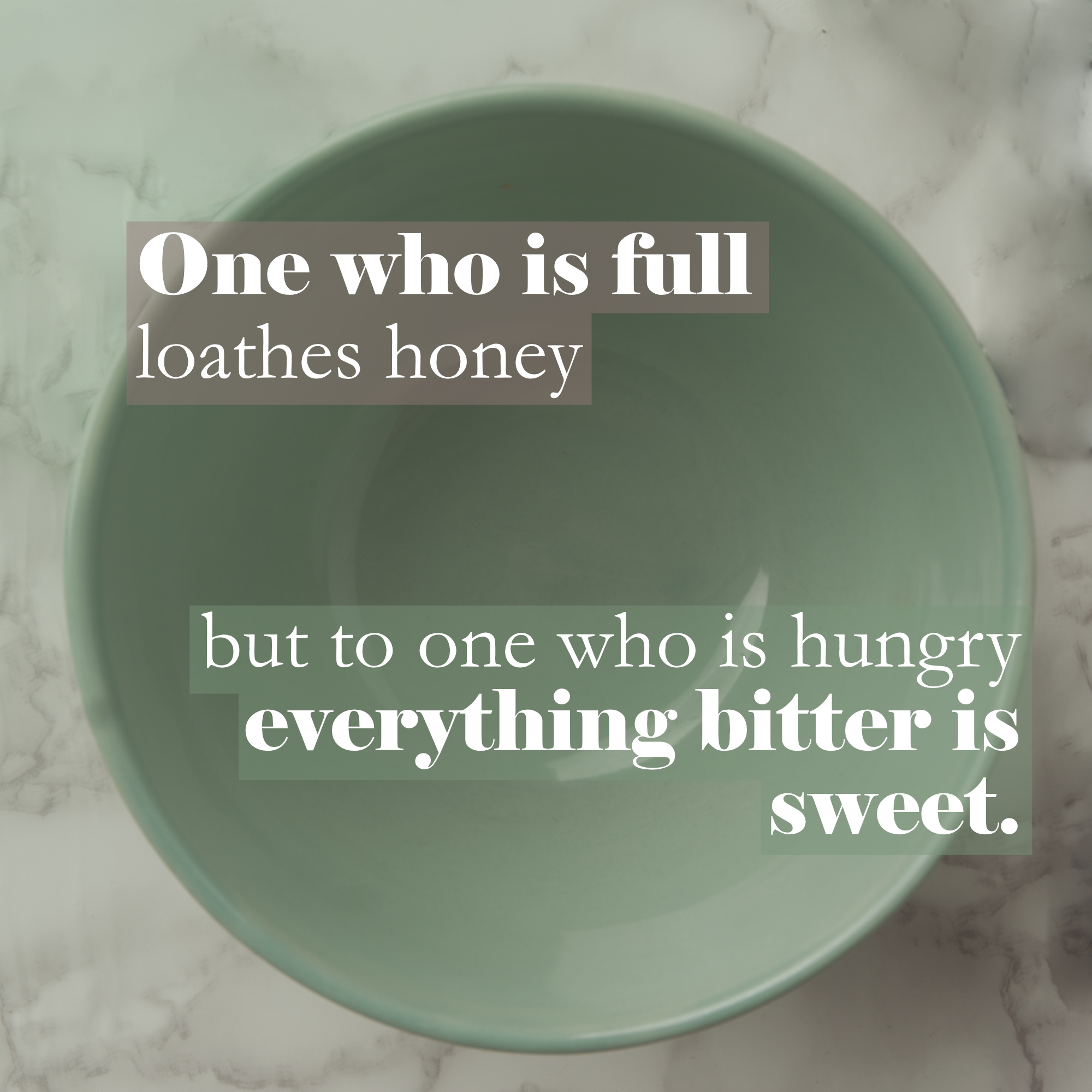An empty bowl with a quote from Proverbs 27:7 - One who is full loathes honey, but to one who is hungry everything bitter is sweet.